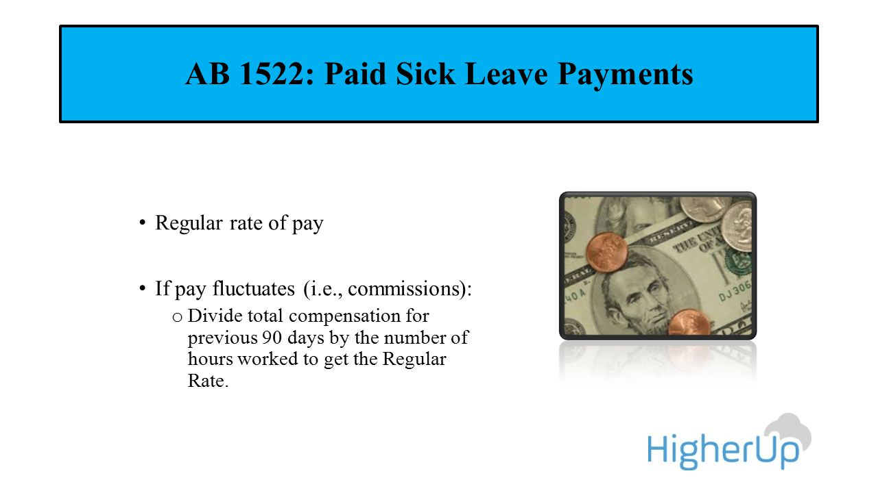 AB 1522: Paid Sick Leave Payments Regular rate of pay If pay fluctuates (i.e., commissions): o Divide total compensation for previous 90 days by the number of hours worked to get the Regular Rate.
