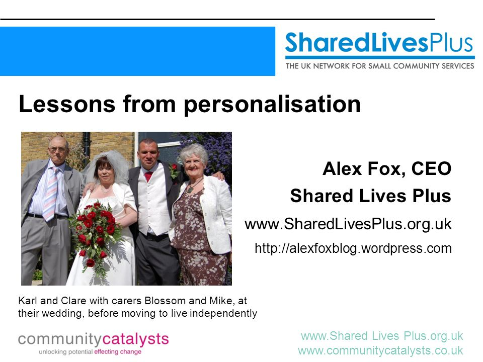 www.Shared Lives Plus.org.uk www.communitycatalysts.co.uk Lessons from personalisation Alex Fox, CEO Shared Lives Plus www.SharedLivesPlus.org.uk http://alexfoxblog.wordpress.com Karl and Clare with carers Blossom and Mike, at their wedding, before moving to live independently