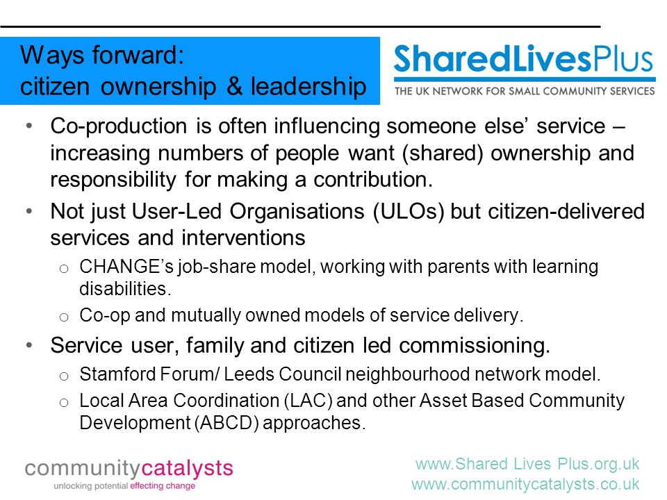 www.Shared Lives Plus.org.uk www.communitycatalysts.co.uk Co-production is often influencing someone else' service – increasing numbers of people want (shared) ownership and responsibility for making a contribution.