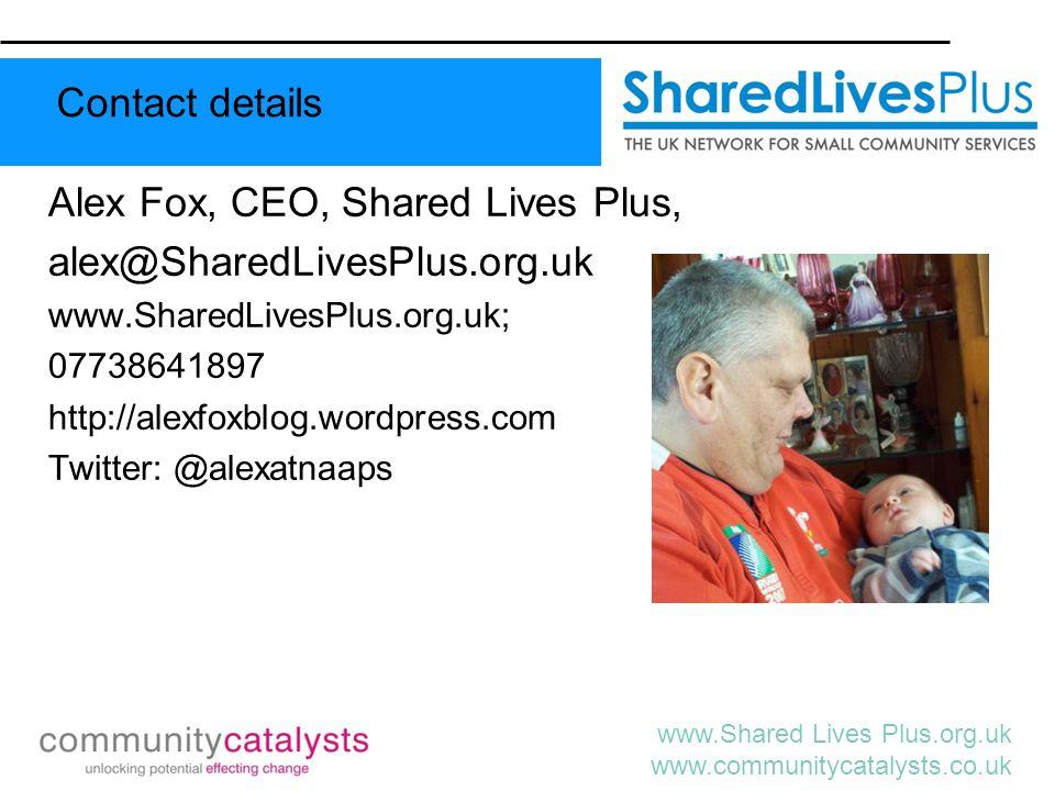 www.Shared Lives Plus.org.uk www.communitycatalysts.co.uk Alex Fox, CEO, Shared Lives Plus, alex@SharedLivesPlus.org.uk www.SharedLivesPlus.org.uk; 07738641897 http://alexfoxblog.wordpress.com Twitter: @alexatnaaps Contact details