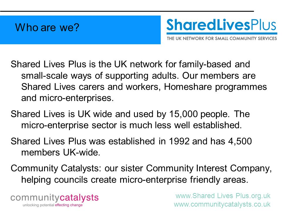 www.Shared Lives Plus.org.uk www.communitycatalysts.co.uk Pre-Community Care reform A sector characterised by: disabled people warehoused in long-stay institutions; a medical model of disability and low expectations of people with long term conditions; 'one size fits all' state social care services, centrally planned and organised, with little individual or family control.
