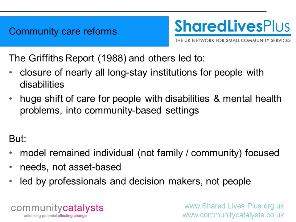 www.Shared Lives Plus.org.uk www.communitycatalysts.co.uk Putting People First 2007 Four equal quadrants: 1.a universal offer of advice and information to help people make informed choices; 2.a focus on developing inclusive and supportive communities ('social capital'); 3.a focus on investing in prevention; 4.introducing choice and control through the introduction of personal budgets.