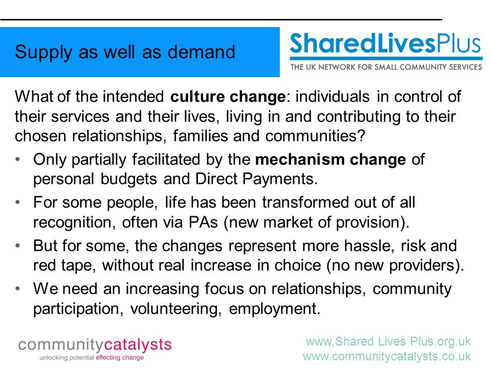 www.Shared Lives Plus.org.uk www.communitycatalysts.co.uk Near eradication of long term, institutional care for disabled people (but older people's residential care market growing); Principles of choice, control and independence for all service users firmly embedded in sector's values; The rise of user-led or user-owned organisations People involved in decision-making at every level; Increasing satisfaction of the majority of users and families; Some examples of a more plural and creative market; Some community development & asset-based approaches; little evidence of increasing fraud or inappropriate spending.