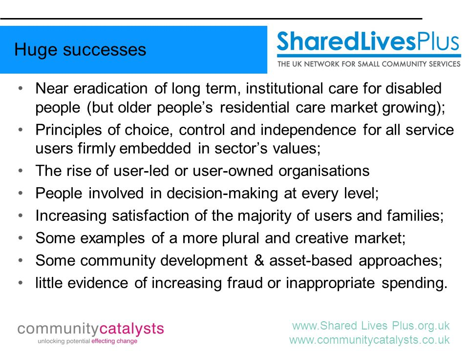 www.Shared Lives Plus.org.uk www.communitycatalysts.co.uk Misunderstandings of values and aims of personalisation perverse implementations of the new mechanisms and everyone focused upon the money; variable uptake of personal budgets and Direct Payments Destabilising the provider market can lead to reduced provider diversity, loss of small/ niche providers; Increased pressure upon unpaid family carers leading to poor health and unemployment; Low employment rates remain largely untouched; Increasing isolation for some people living 'independently' (alone); and (rare) instances of hate crime.