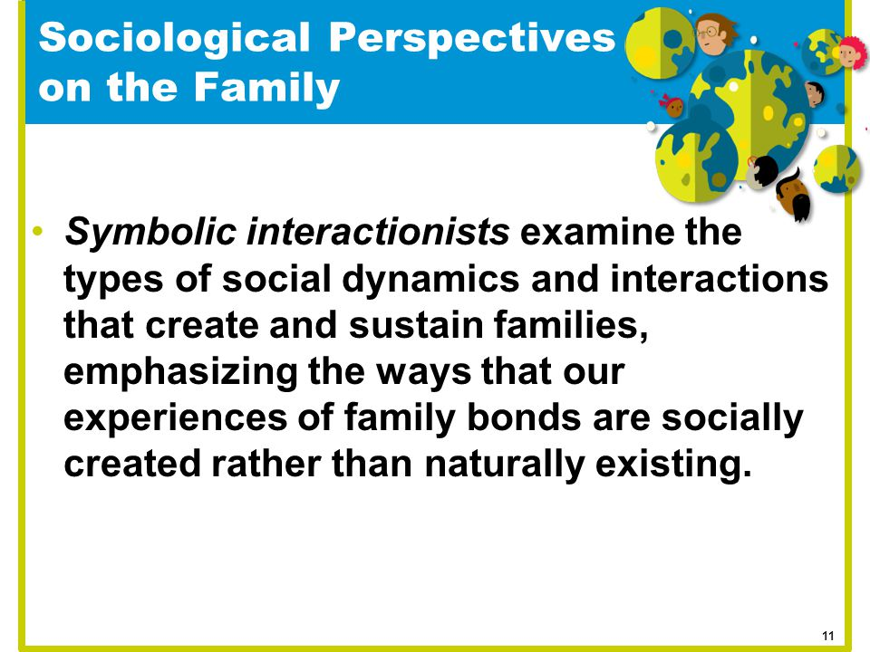 Symbolic interactionists examine the types of social dynamics and interactions that create and sustain families, emphasizing the ways that our experie