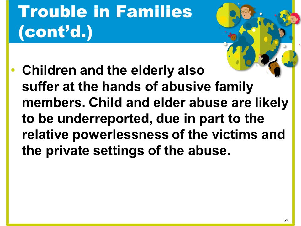 Trouble in Families (cont'd.) Children and the elderly also suffer at the hands of abusive family members. Child and elder abuse are likely to be unde