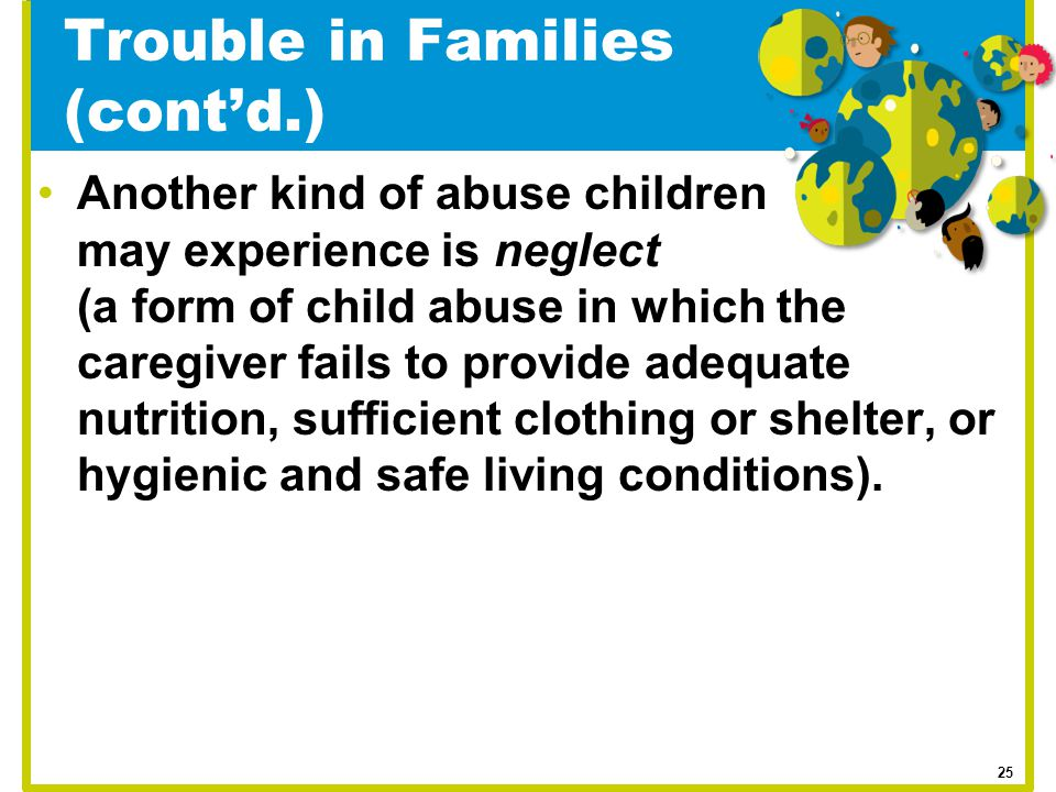 Trouble in Families (cont'd.) Another kind of abuse children may experience is neglect (a form of child abuse in which the caregiver fails to provide