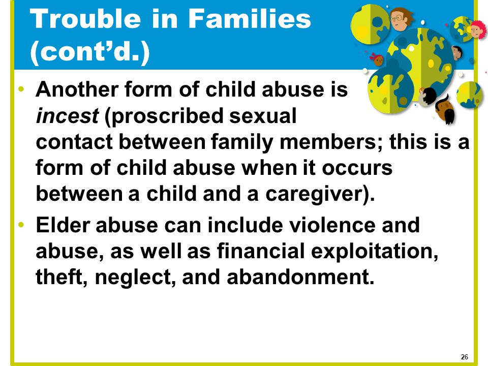 Trouble in Families (cont'd.) Another form of child abuse is incest (proscribed sexual contact between family members; this is a form of child abuse w