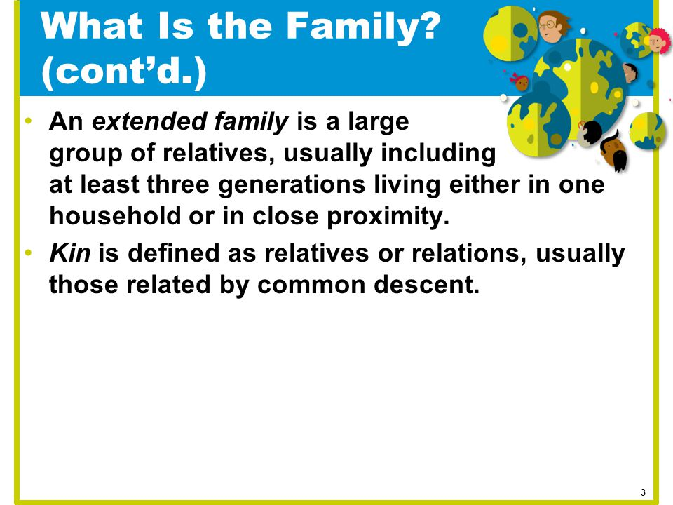 What Is the Family? (cont'd.) An extended family is a large group of relatives, usually including at least three generations living either in one hous