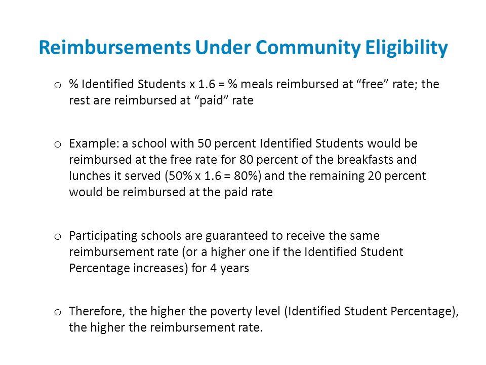 Reimbursements Under Community Eligibility o % Identified Students x 1.6 = % meals reimbursed at free rate; the rest are reimbursed at paid rate o Example: a school with 50 percent Identified Students would be reimbursed at the free rate for 80 percent of the breakfasts and lunches it served (50% x 1.6 = 80%) and the remaining 20 percent would be reimbursed at the paid rate o Participating schools are guaranteed to receive the same reimbursement rate (or a higher one if the Identified Student Percentage increases) for 4 years o Therefore, the higher the poverty level (Identified Student Percentage), the higher the reimbursement rate.