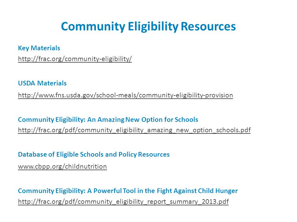 Community Eligibility Resources Key Materials http://frac.org/community-eligibility/ USDA Materials http://www.fns.usda.gov/school-meals/community-eligibility-provision Community Eligibility: An Amazing New Option for Schools http://frac.org/pdf/community_eligibility_amazing_new_option_schools.pdf Database of Eligible Schools and Policy Resources www.cbpp.org/childnutrition Community Eligibility: A Powerful Tool in the Fight Against Child Hunger http://frac.org/pdf/community_eligibility_report_summary_2013.pdf
