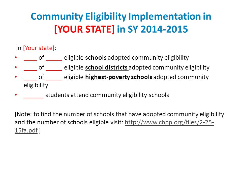 Community Eligibility Implementation in [YOUR STATE] in SY 2014-2015 In [Your state]: ____ of _____ eligible schools adopted community eligibility ____ of _____ eligible school districts adopted community eligibility ____ of _____ eligible highest-poverty schools adopted community eligibility ______ students attend community eligibility schools [Note: to find the number of schools that have adopted community eligibility and the number of schools eligible visit: http://www.cbpp.org/files/2-25- 15fa.pdf ]http://www.cbpp.org/files/2-25- 15fa.pdf