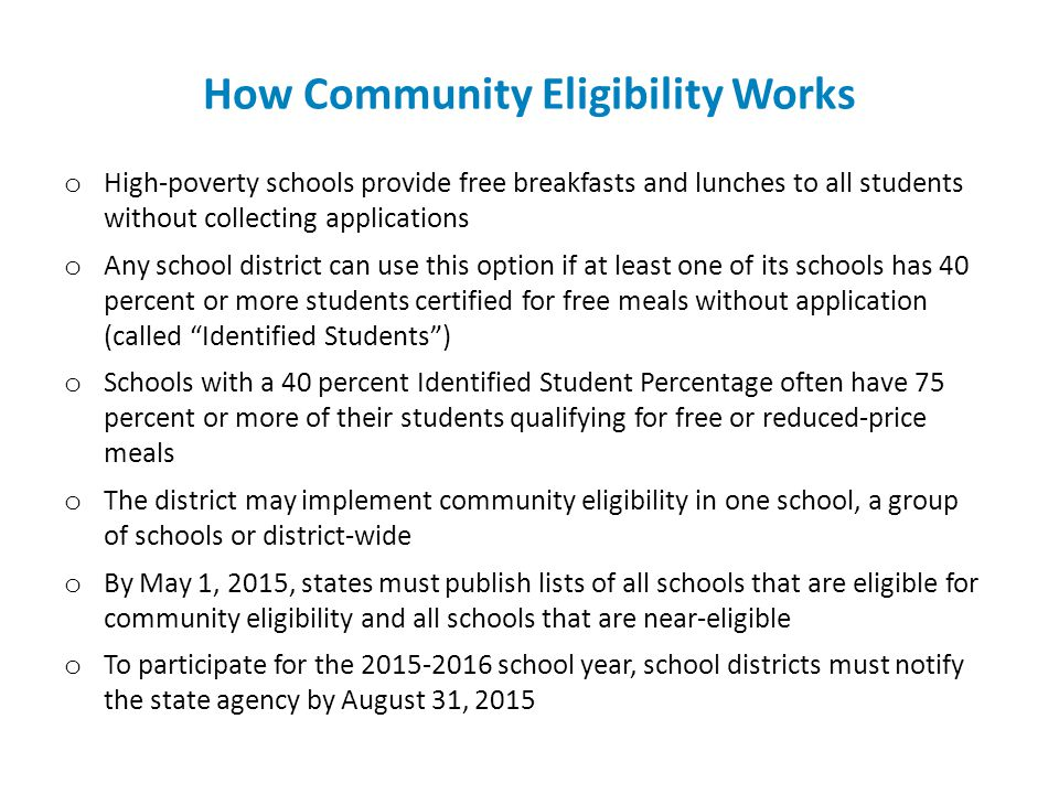 How Community Eligibility Works o High-poverty schools provide free breakfasts and lunches to all students without collecting applications o Any school district can use this option if at least one of its schools has 40 percent or more students certified for free meals without application (called Identified Students ) o Schools with a 40 percent Identified Student Percentage often have 75 percent or more of their students qualifying for free or reduced-price meals o The district may implement community eligibility in one school, a group of schools or district-wide o By May 1, 2015, states must publish lists of all schools that are eligible for community eligibility and all schools that are near-eligible o To participate for the 2015-2016 school year, school districts must notify the state agency by August 31, 2015