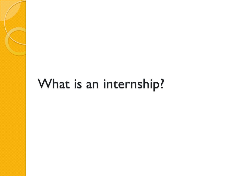 Structured, supervised Short-term (usually one term or one year) Perform tasks/projects to gain practical experience All levels of education Traditional and non-traditional students Community members Done for college credit or not Benefits both the intern and the organization