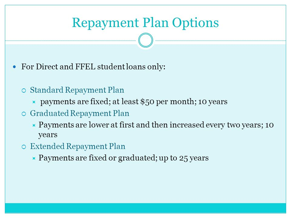 Repayment Plan Options For Direct and FFEL student loans only:  Standard Repayment Plan  payments are fixed; at least $50 per month; 10 years  Graduated Repayment Plan  Payments are lower at first and then increased every two years; 10 years  Extended Repayment Plan  Payments are fixed or graduated; up to 25 years