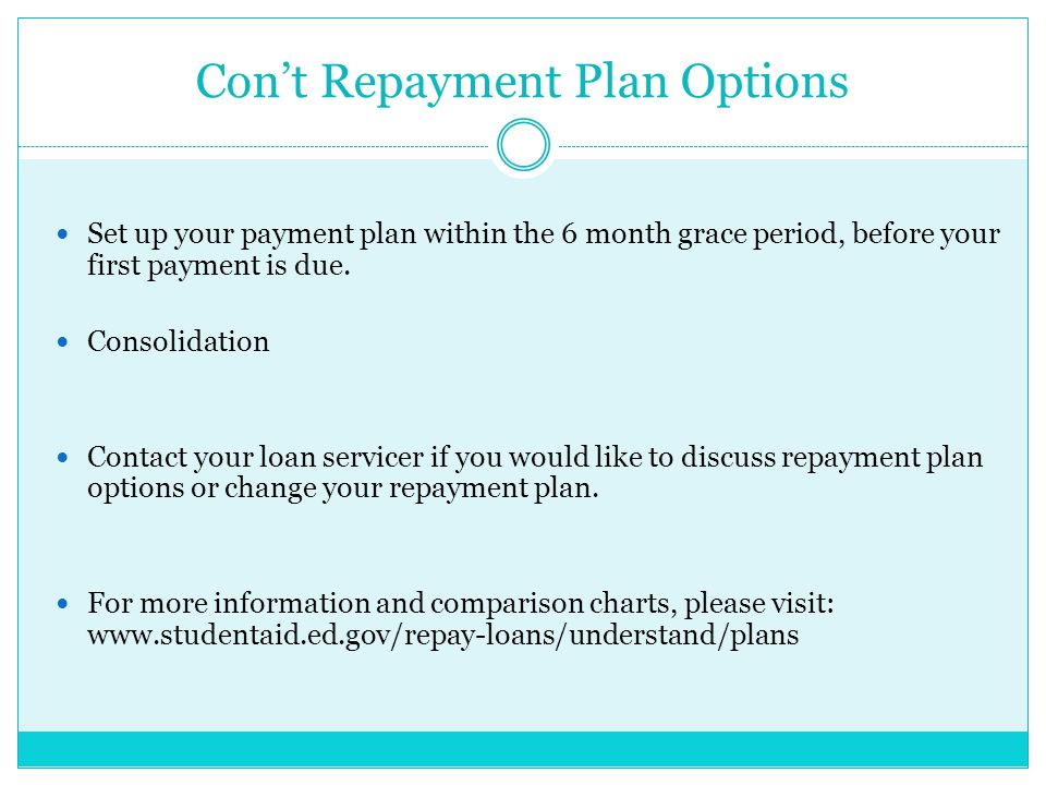 Con't Repayment Plan Options Set up your payment plan within the 6 month grace period, before your first payment is due.