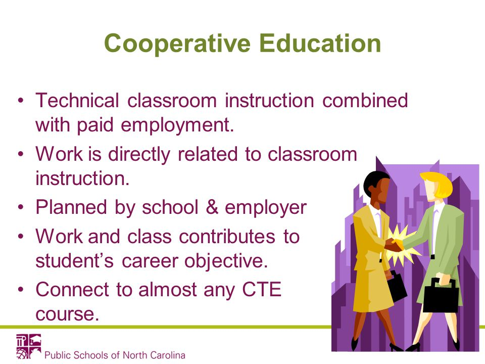Cooperative Education Technical classroom instruction combined with paid employment. Work is directly related to classroom instruction. Planned by sch