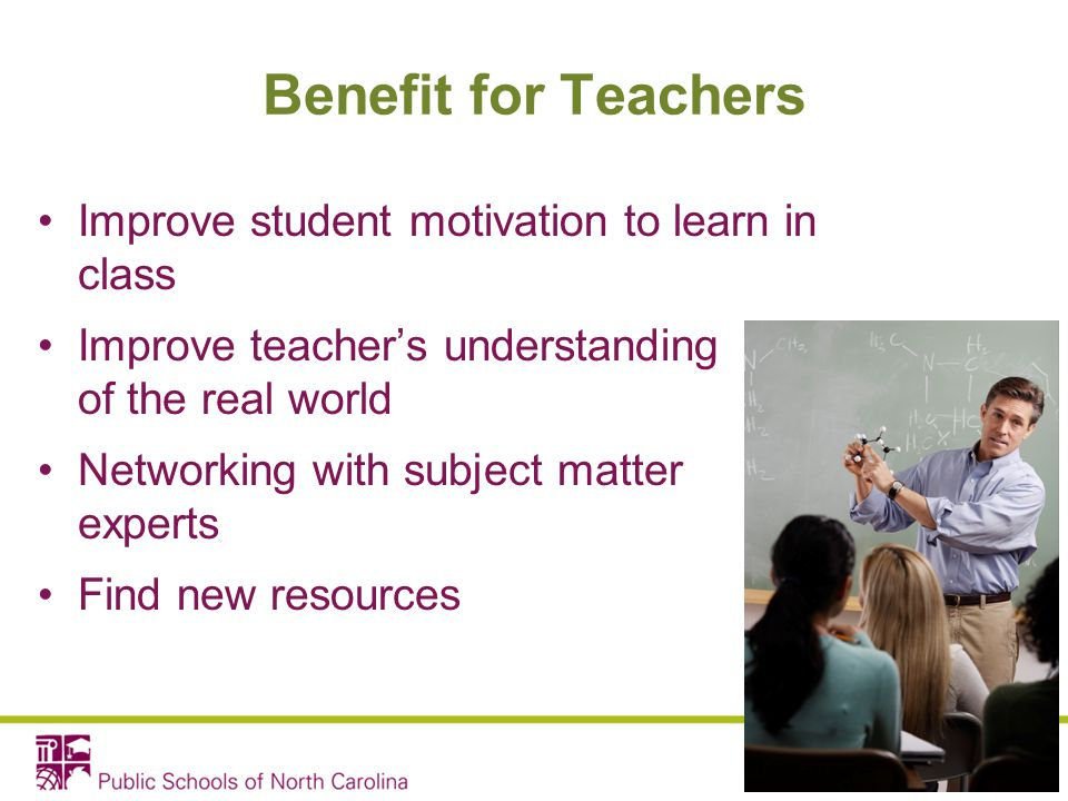 Benefit for Teachers Improve student motivation to learn in class Improve teacher's understanding of the real world Networking with subject matter exp