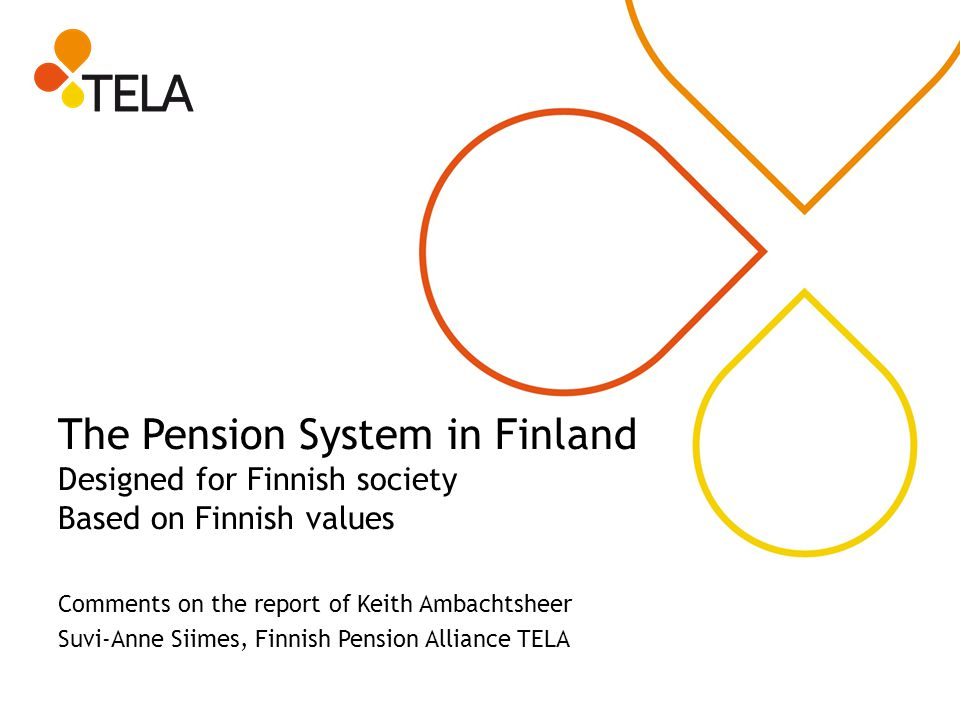 The Pension System in Finland Designed for Finnish society Based on Finnish values Comments on the report of Keith Ambachtsheer Suvi-Anne Siimes, Finn