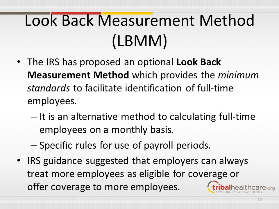 Look Back Measurement Method (LBMM) The IRS has proposed an optional Look Back Measurement Method which provides the minimum standards to facilitate i