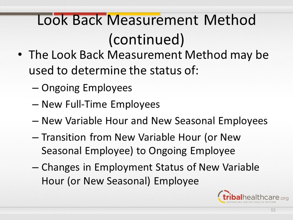 Look Back Measurement Method (continued) The Look Back Measurement Method may be used to determine the status of: – Ongoing Employees – New Full-Time