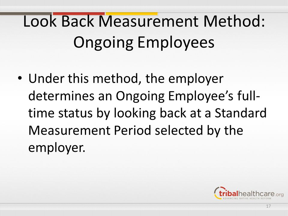 Look Back Measurement Method: Ongoing Employees Under this method, the employer determines an Ongoing Employee's full- time status by looking back at