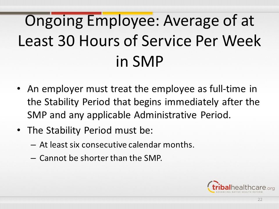 Ongoing Employee: Average of at Least 30 Hours of Service Per Week in SMP An employer must treat the employee as full-time in the Stability Period tha