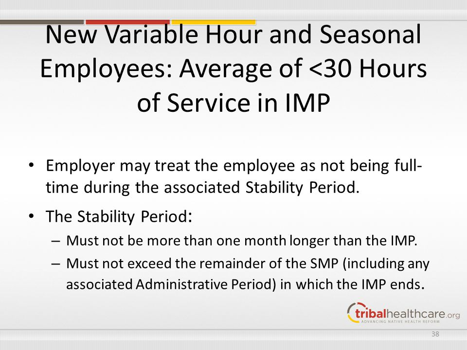 New Variable Hour and Seasonal Employees: Average of <30 Hours of Service in IMP Employer may treat the employee as not being full- time during the as