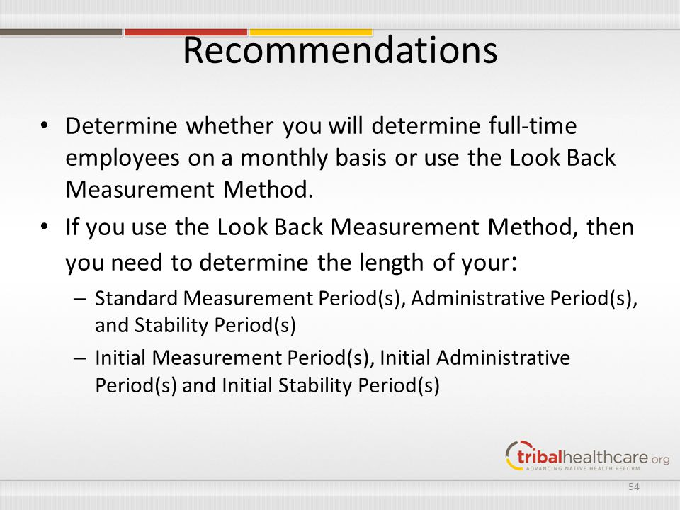 Recommendations Determine whether you will determine full-time employees on a monthly basis or use the Look Back Measurement Method. If you use the Lo
