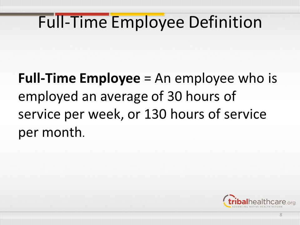 Full-Time Employee Definition Full-Time Employee = An employee who is employed an average of 30 hours of service per week, or 130 hours of service per