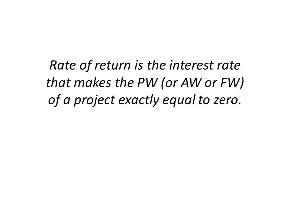 Rate of return is the interest rate that makes the PW (or AW or FW) of a project exactly equal to zero.