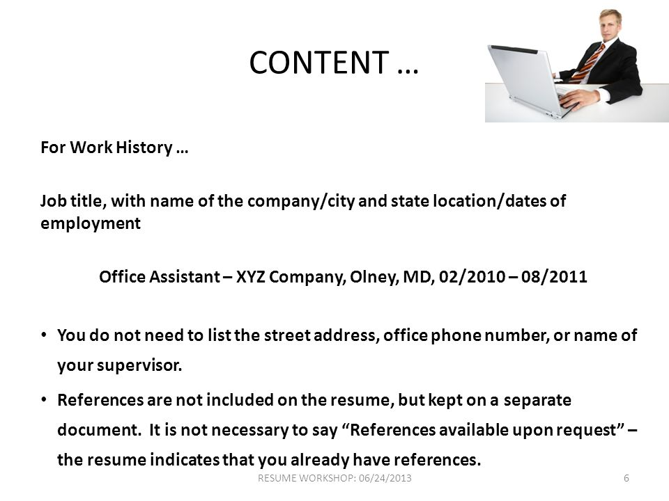 CONTENT … For Work History … Job title, with name of the company/city and state location/dates of employment Office Assistant – XYZ Company, Olney, MD, 02/2010 – 08/2011 You do not need to list the street address, office phone number, or name of your supervisor.