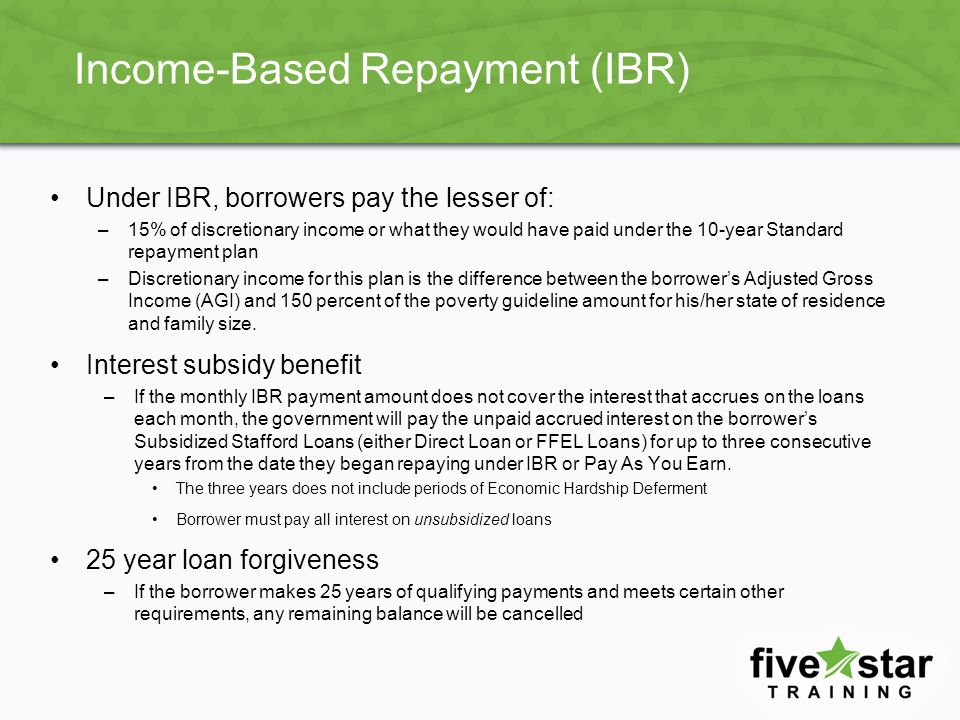 IBR Payment Amounts The IBR Partial Financial Hardship (PFH) payment amount is determined by the AGI and family size If the borrower is married and files a joint federal tax return, the AGI includes both spouse's incomes together If the spouse has eligible student loan debt, this debt may also be taken into consideration when determining whether the borrower has a PFH Annual IBR repayment amount is 15% of the difference between the borrower's AGI and 150% of the Department of Health and Human Services Poverty Guideline for their family size and state –Divide this amount by 12 to get the monthly IBR payment amount –The IBR payment amount will be adjusted yearly based on income and family size but will never be more than what would be required to be paid under a 10- year Standard Plan based on the balance of the eligible loans when the borrower began repayment under the IBR plan