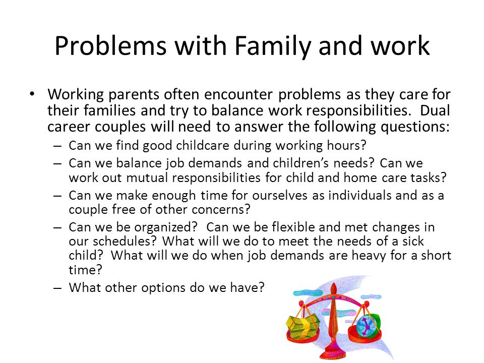 Problems with Family and work Working parents often encounter problems as they care for their families and try to balance work responsibilities.