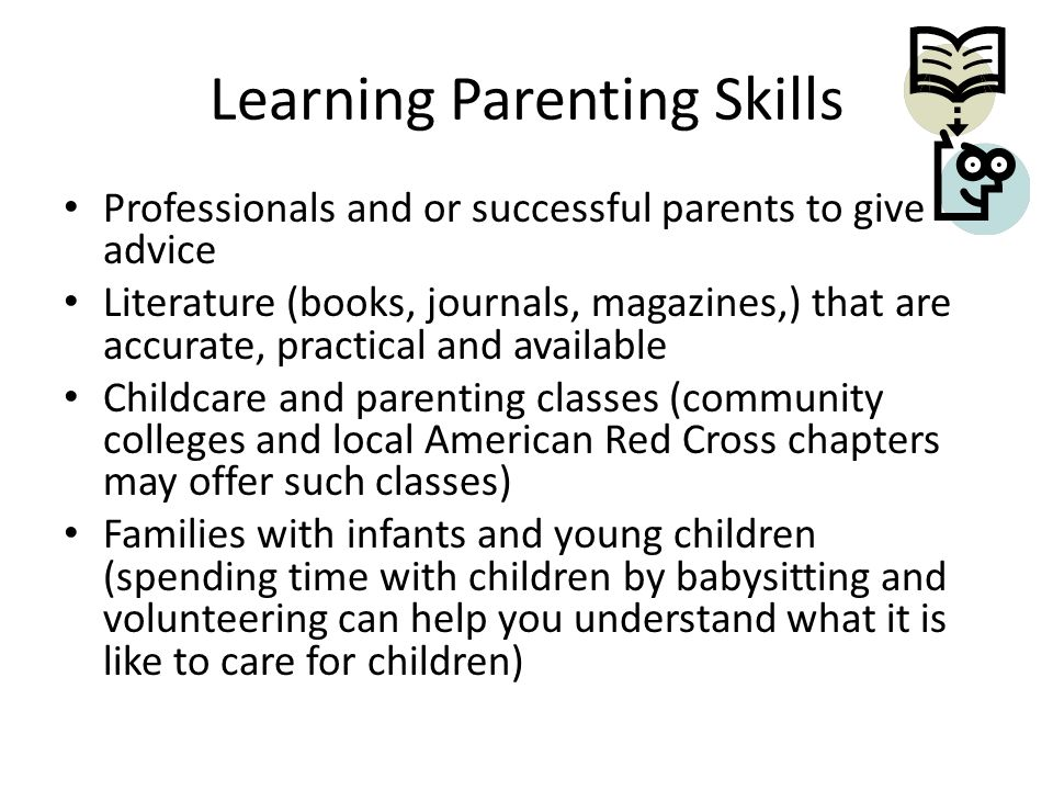 Learning Parenting Skills Professionals and or successful parents to give advice Literature (books, journals, magazines,) that are accurate, practical and available Childcare and parenting classes (community colleges and local American Red Cross chapters may offer such classes) Families with infants and young children (spending time with children by babysitting and volunteering can help you understand what it is like to care for children)