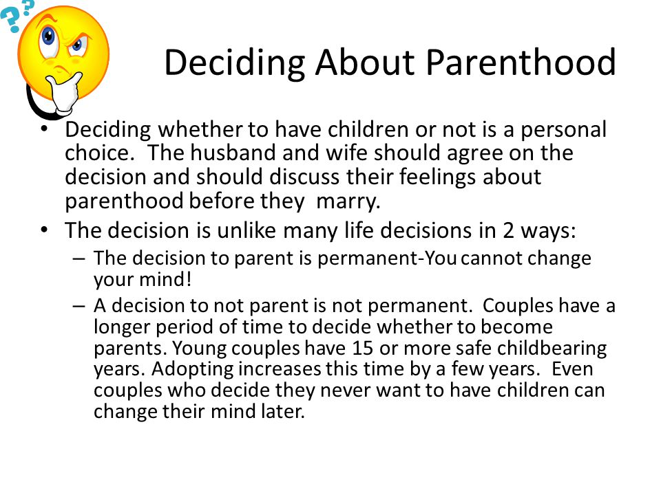 Deciding About Parenthood Deciding whether to have children or not is a personal choice.