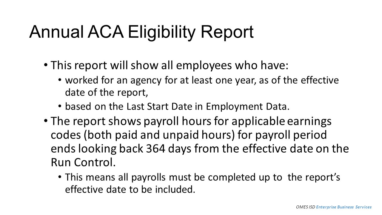 Annual ACA Eligibility Report This report will show all employees who have: worked for an agency for at least one year, as of the effective date of the report, based on the Last Start Date in Employment Data.