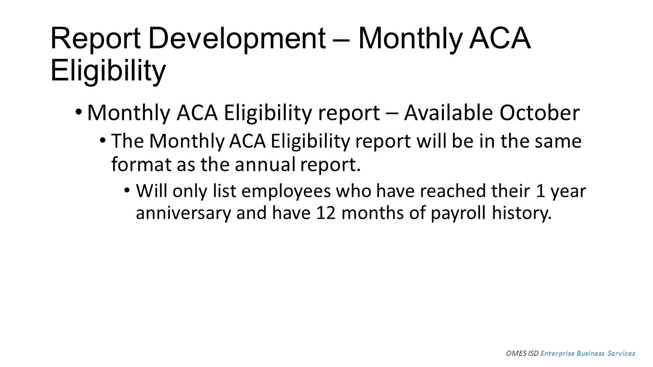 Report Development – Monthly ACA Eligibility Monthly ACA Eligibility report – Available October The Monthly ACA Eligibility report will be in the same format as the annual report.