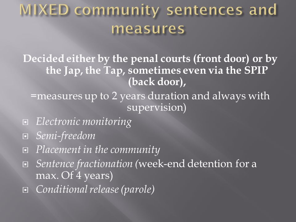 Decided either by the penal courts (front door) or by the Jap, the Tap, sometimes even via the SPIP (back door), =measures up to 2 years duration and always with supervision)  Electronic monitoring  Semi-freedom  Placement in the community  Sentence fractionation ( week-end detention for a max.