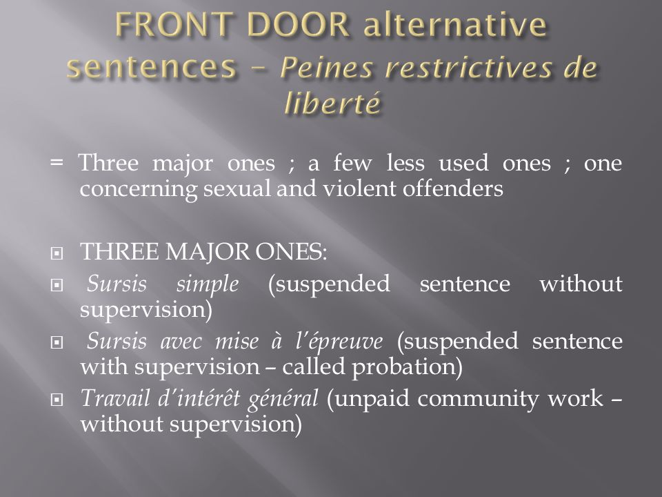 = Three major ones ; a few less used ones ; one concerning sexual and violent offenders  THREE MAJOR ONES:  Sursis simple (suspended sentence without supervision)  Sursis avec mise à l'épreuve (suspended sentence with supervision – called probation)  Travail d'intérêt général (unpaid community work – without supervision)