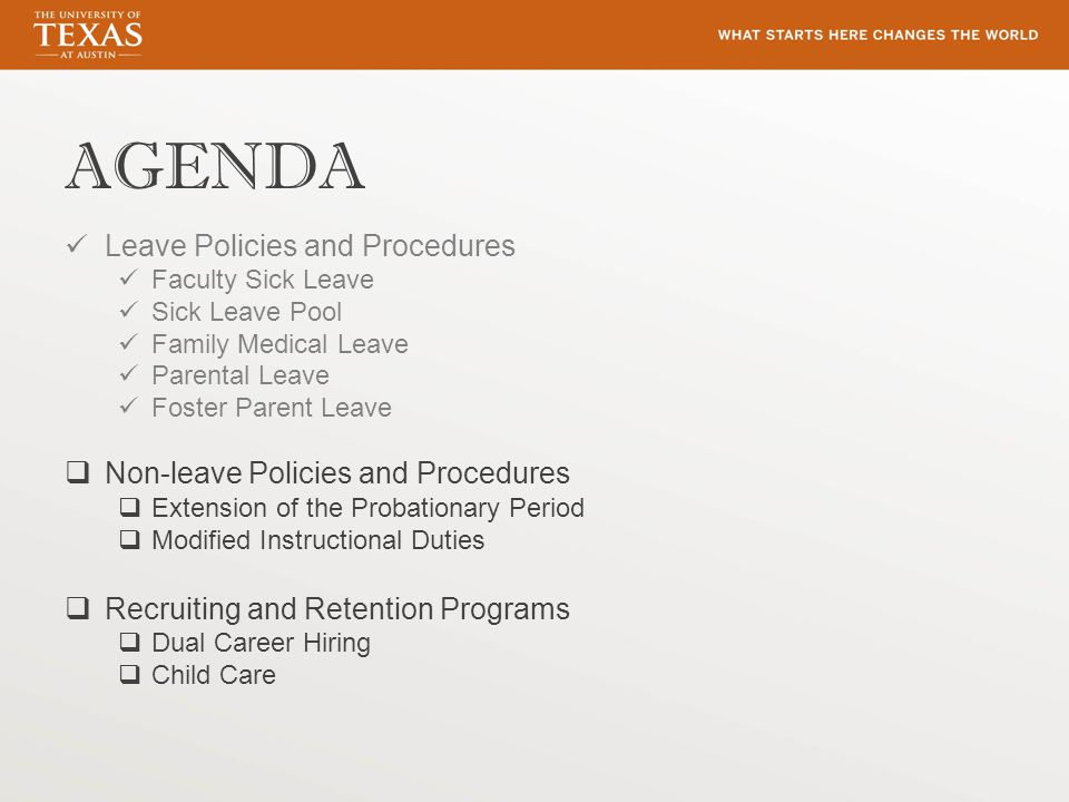 AGENDA Leave Policies and Procedures Faculty Sick Leave Sick Leave Pool Family Medical Leave Parental Leave Foster Parent Leave  Non-leave Policies and Procedures  Extension of the Probationary Period  Modified Instructional Duties  Recruiting and Retention Programs  Dual Career Hiring  Child Care