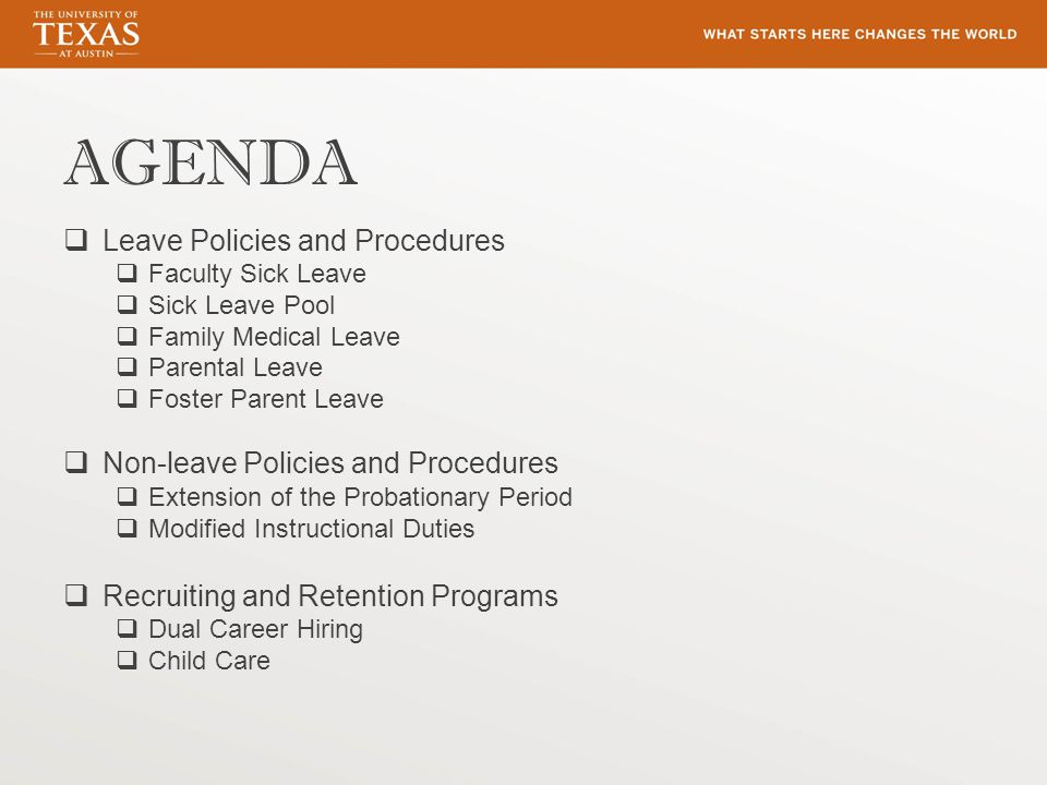 AGENDA  Leave Policies and Procedures  Faculty Sick Leave  Sick Leave Pool  Family Medical Leave  Parental Leave  Foster Parent Leave  Non-leave Policies and Procedures  Extension of the Probationary Period  Modified Instructional Duties  Recruiting and Retention Programs  Dual Career Hiring  Child Care
