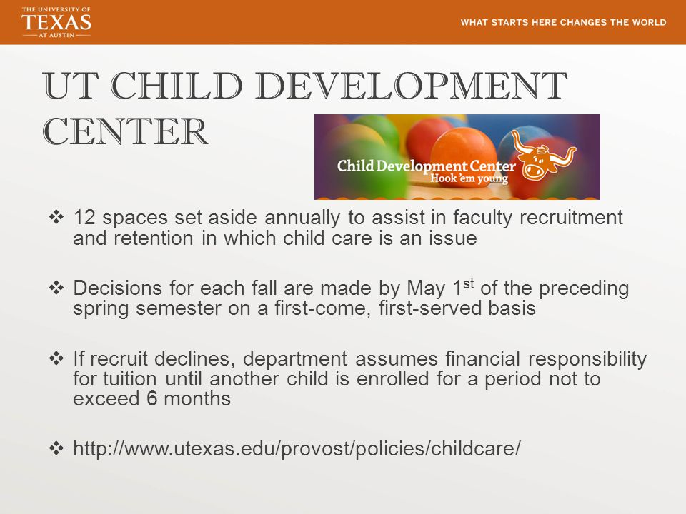 UT CHILD DEVELOPMENT CENTER  12 spaces set aside annually to assist in faculty recruitment and retention in which child care is an issue  Decisions for each fall are made by May 1 st of the preceding spring semester on a first-come, first-served basis  If recruit declines, department assumes financial responsibility for tuition until another child is enrolled for a period not to exceed 6 months  http://www.utexas.edu/provost/policies/childcare/