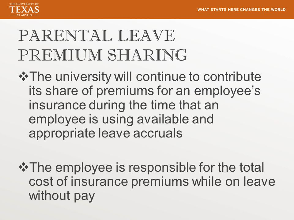 PARENTAL LEAVE PREMIUM SHARING  The university will continue to contribute its share of premiums for an employee's insurance during the time that an employee is using available and appropriate leave accruals  The employee is responsible for the total cost of insurance premiums while on leave without pay