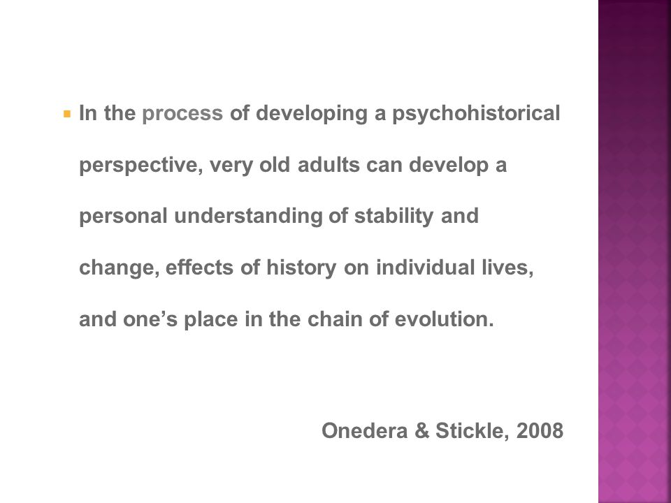  In the process of developing a psychohistorical perspective, very old adults can develop a personal understanding of stability and change, effects of history on individual lives, and one's place in the chain of evolution.