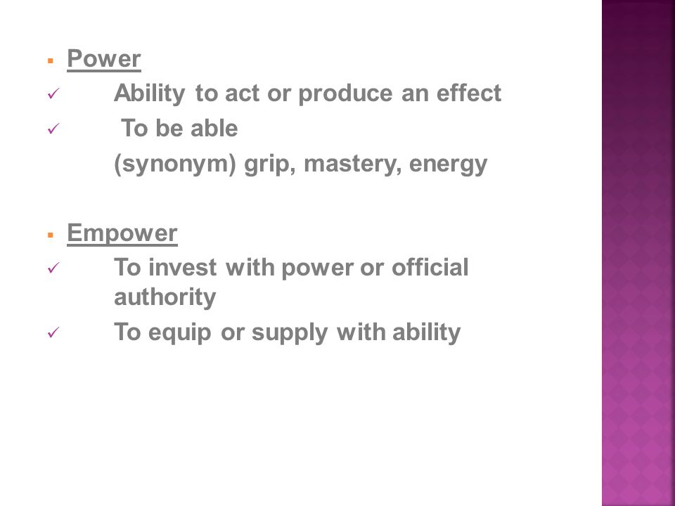  Power Ability to act or produce an effect To be able (synonym) grip, mastery, energy  Empower To invest with power or official authority To equip or supply with ability