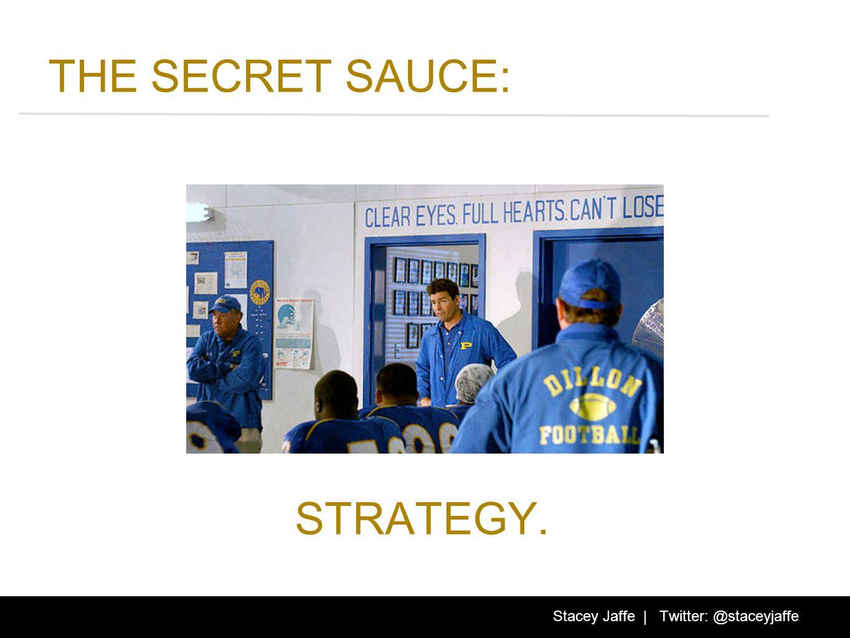 THE SECRET SAUCE: STRATEGY. Stacey Jaffe | Twitter: @staceyjaffe