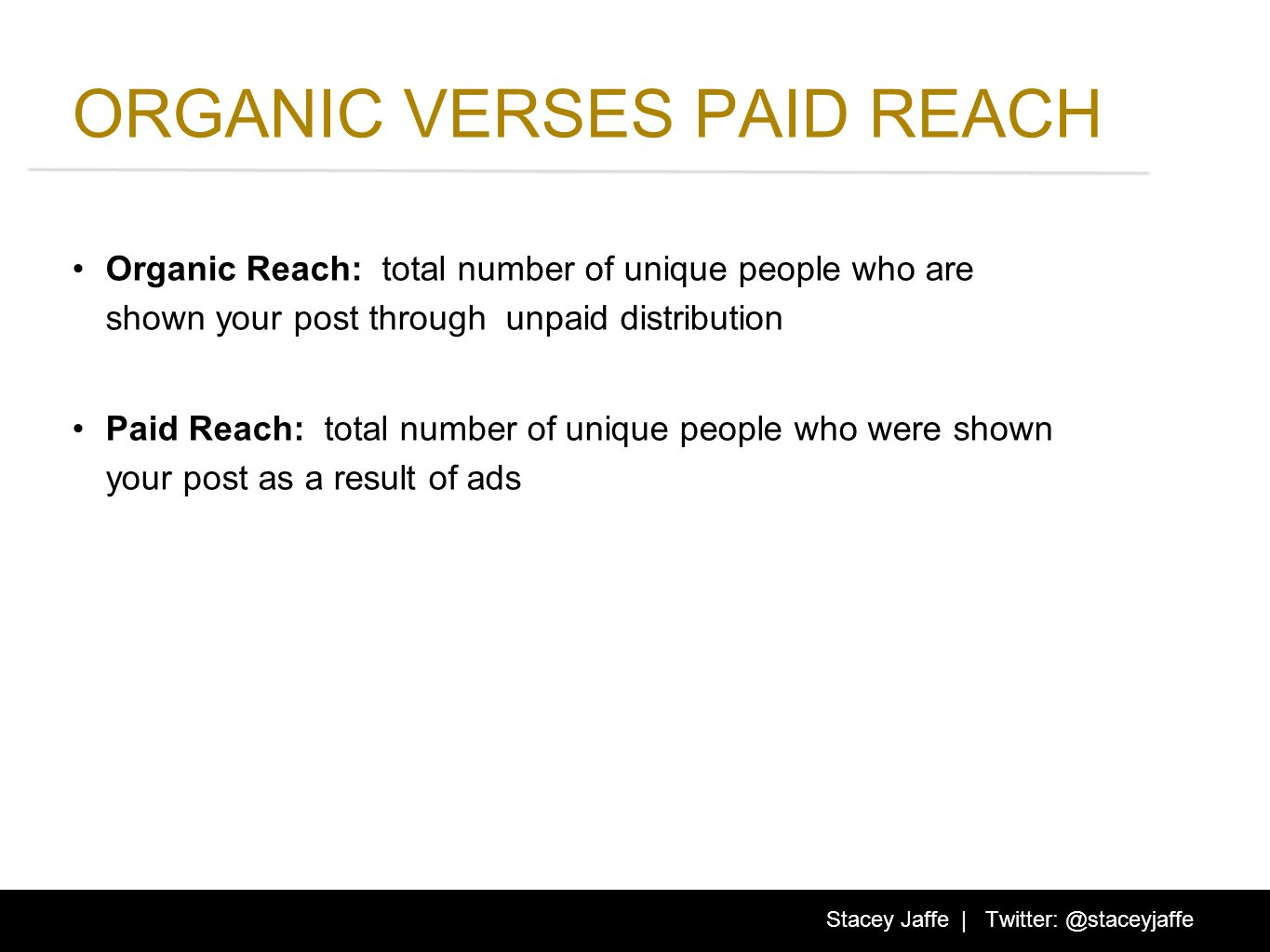 ORGANIC VERSES PAID REACH Organic Reach: total number of unique people who are shown your post through unpaid distribution Paid Reach: total number of unique people who were shown your post as a result of ads Stacey Jaffe | Twitter: @staceyjaffe