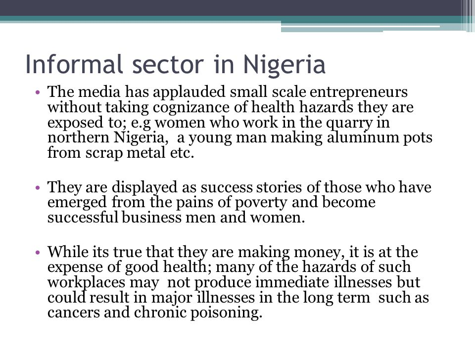 Informal sector in Nigeria The media has applauded small scale entrepreneurs without taking cognizance of health hazards they are exposed to; e.g women who work in the quarry in northern Nigeria, a young man making aluminum pots from scrap metal etc.