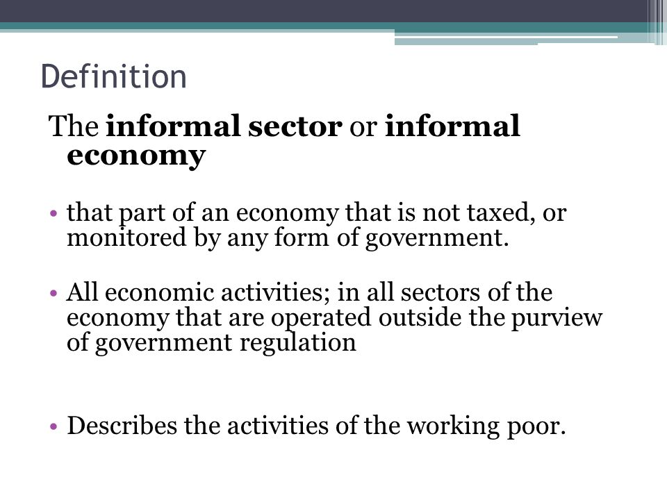 Definition The informal sector or informal economy that part of an economy that is not taxed, or monitored by any form of government.